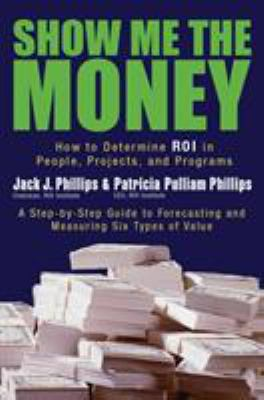 Show Me the Money: How to Determine ROI in People, Projects, and Programs 9781576753996