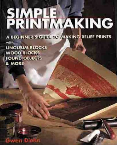 Simple Printmaking: A Beginner's Guide to Making Relief Prints with Linoleum Blocks, Wood Blocks, Rubber Stamps, Found Objects & More 9781579901585