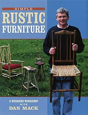Simple Rustic Furniture: A Weekend Workshop with Dan Mack 9781579900861