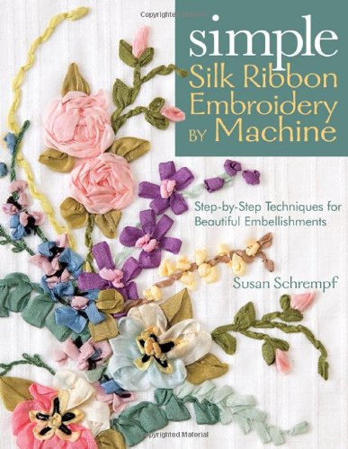 Simple Silk Ribbon Embroidery by Machine: Step-By-Step Techniques for Beautiful Embellishments 9781571204493