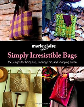 Simply Irresistible Bags: 45 Designs for Going Out, Looking Chic, and Shopping Green 9781570764035