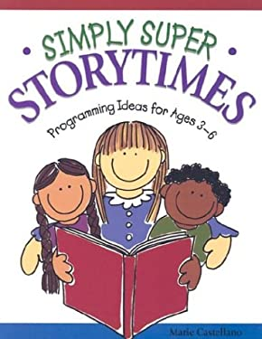 Simply Super Storytimes: Programming Ideas for Ages 3-6 9781579500054
