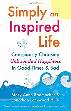 Simply an Inspired Life: Consciously Choosing Unbounded Happiness in Good Times & Bad 9781573244572