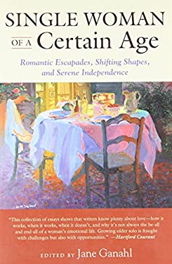 Single Woman of a Certain Age: 29 Women Writers on the Unmarried Midlife: Romantic Escapades, Heavy Petting, Empty Nests, Shifting Shapes, and Serene