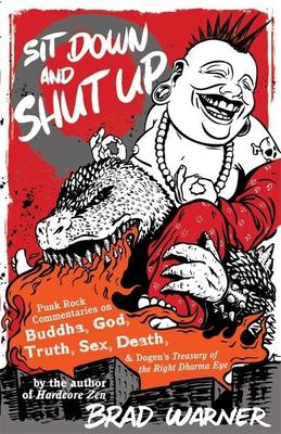 Sit Down and Shut Up: Punk Rock Commentaries on Buddha, God, Truth, Sex, Death, and Dogen's Treasury of the Right Dharma Eye 9781577315599