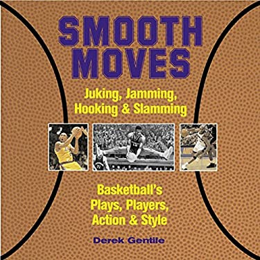 Smooth Moves: Junking, Jamming, Hooking & Slamming Basketball's Plays, Players, Action & Style 9781579122843