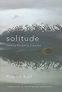Solitude: Seeking Wisdom in Extremes: A Year Alone in the Patagonia Wilderness 9781577316329