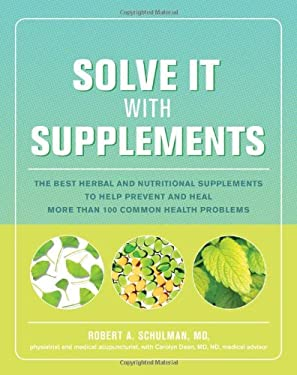 Solve It with Supplements: The Best Herbal and Nutritional Supplements to Help Prevent and Heal More Than 100 Common Health Problems 9781579549428