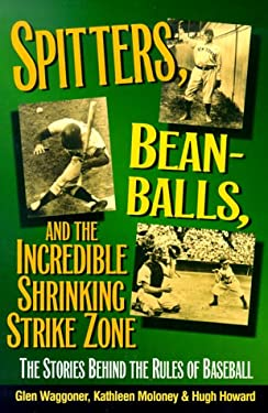Spitters, Beanballs, and the Incredible Shrinking Strike Zone: The Stories Behind the Rules of Baseball Glen Waggoner, Hugh Howard and Kathleen Moloney