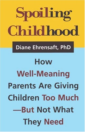 Spoiling Childhood: How Well-Meaning Parents Are Giving Children Too Much - But Not What They Need 9781572304505