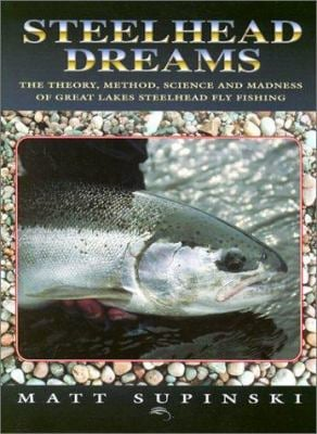 Steelhead Dreams: The Theory, Method, Science and Madness of Great Lakes Steelhead Fly Fishing 9781571882585