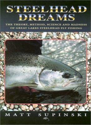Steelhead Dreams: The Theory, Method, Science and Madness of Great Lakes Steelhead Fly Fishing 9781571882196
