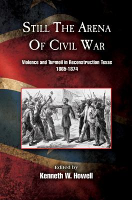 Still the Arena of Civil War: Violence and Turmoil in Reconstruction Texas, 1865-1874 9781574414493