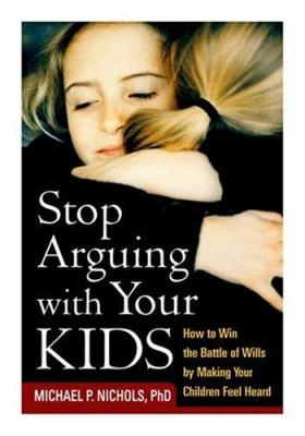 Stop Arguing with Your Kids: How to Win the Battle of Wills by Making Your Children Feel Heard 9781572302846