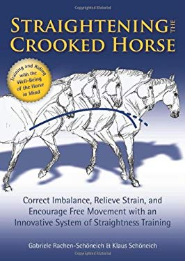 Straightening the Crooked Horse: Correct Imbalance, Relieve Strain, and Encourage Free Movement with an Innovative System of Straightness Training 9781570763762