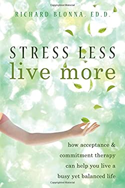 Stress Less, Live More: How Acceptance & Commitment Therapy Can Help You Live a Busy Yet Balanced Life 9781572247093