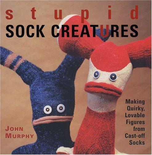 Stupid Sock Creatures: Making Quirky, Lovable Figures from Cast-Off Socks 9781579906108