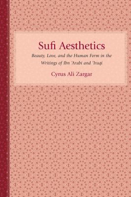Sufi Aesthetics: Beauty, Love, and the Human Form in the Writings of Ibn 'Arabi and 'Iraqi 9781570039997