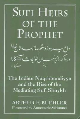 Sufi Heirs of the Prophet: The Indian Naqshbandiyya and the Rise of the Mediating Sufi Shaykh 9781570032011