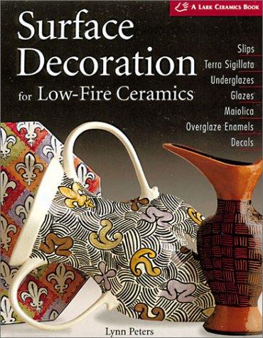 Surface Decoration for Low-Fire Ceramics: Underglazes & Glazes * Maiolica * Slip Trailing * Grafitto * Terra-Sigillata * Photo Decals * Overglaze Enam 9781579902704