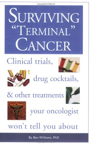 Surviving Terminal' Cancer: Clinical Trials, Drug Cocktails, and Other Treatments Your Oncologist Won't Tell You about 9781577491163
