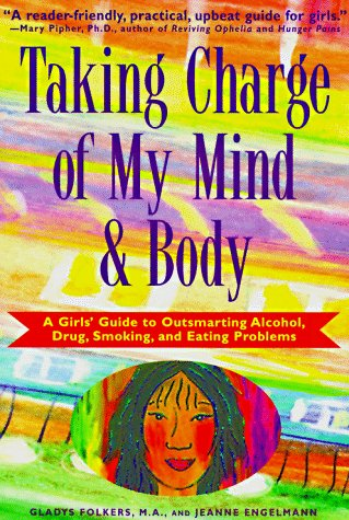 Taking Charge of My Mind and Body: A Girls' Guide to Outsmarting Alcohol, Drugs, Smoking, and Eating Problems Gladys Folkers, Jeanne Engelmann and Elizabeth Verdick