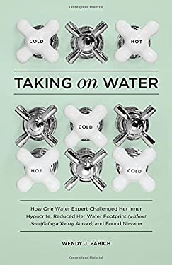 Taking on Water: How One Water Expert Challenged Her Inner Hypocrite, Reduced Her Water Footprint (Without Sacrificing a Toasty Shower) 9781570618314