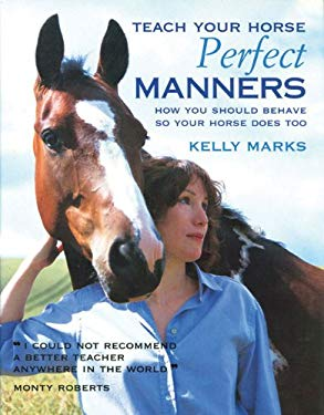 Teach Your Horse Perfect Manners: How You Should Behave So Your Horse Does Too 9781570764578