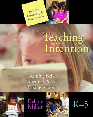 Teaching with Intention, K-5: Defining Beliefs, Aligning Practice, Taking Action 9781571103871