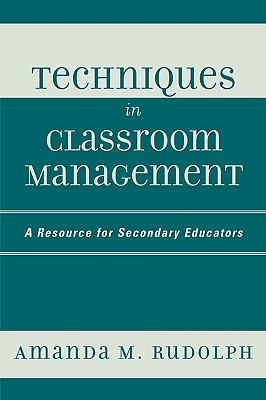 Techniques in Classroom Management: A Resource for Secondary Educators 9781578864492
