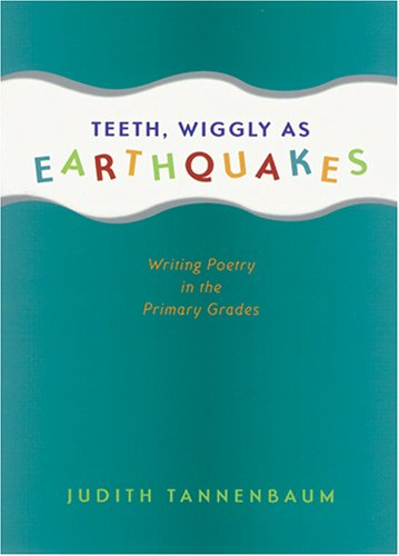 Teeth, Wiggly as Earthquakes: Writing Poetry in the Primary Grades 9781571103239