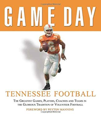 Tennessee Football: The Greatest Games, Players, Coaches and Teams in the Glorious Tradition of Volunteer Football 9781572438781