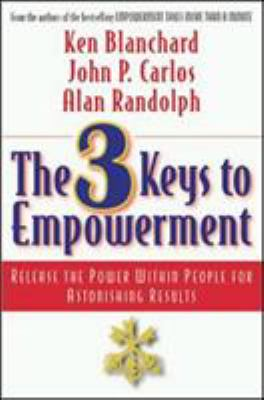 The 3 Keys to Empowerment: Release the Power Within People for Astonishing Results 9781576751602