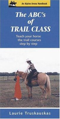 The ABC's of Trail Class: Teach Your Horse the Basics of Trail Step by Step 9781577790402
