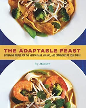 The Adaptable Feast: Satisfying Meals for the Vegetarians, Vegans, and Omnivores at Your Table 9781570615832