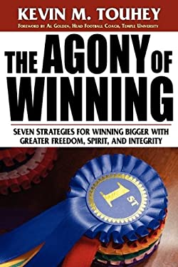 The Agony of Winning: Seven Strategies for Winning Bigger with Greater Freedom, Spirit and Integrity 9781574723847