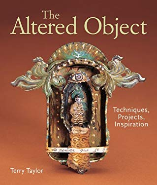 The Altered Object: Techniques, Projects, Inspiration 9781579908799