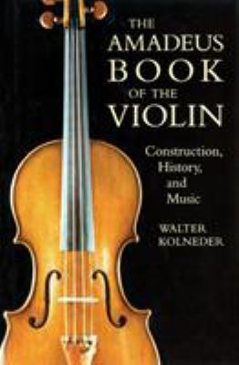 The Amadeus Book of the Violin: Construction, History and Music 9781574670387