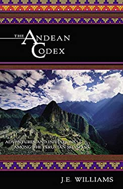 The Andean Codex: Adventures and Initiations Among the Peruvian Shamans 9781571743046