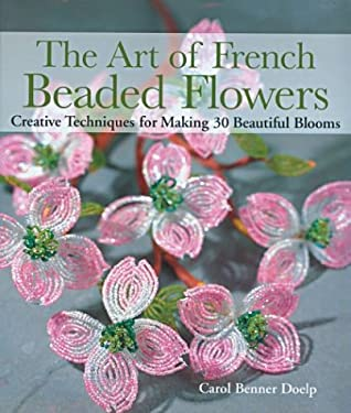 The Art of French Beaded Flowers: Creative Techniques for Making 30 Beautiful Blooms 9781579904265