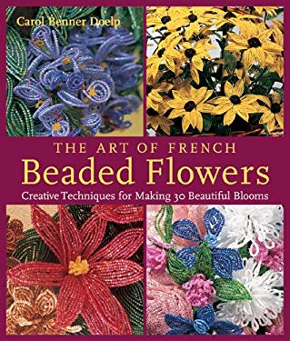 The Art of French Beaded Flowers: Creative Techniques for Making 30 Beautiful Blooms 9781579907464