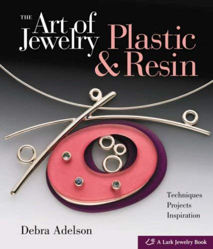 The Art of Jewelry: Plastic & Resin: Techniques, Projects, Inspiration 9781579908317
