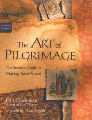 The Art of Pilgrimage: The Seeker's Guide to Making Travel Sacred 9781573245098