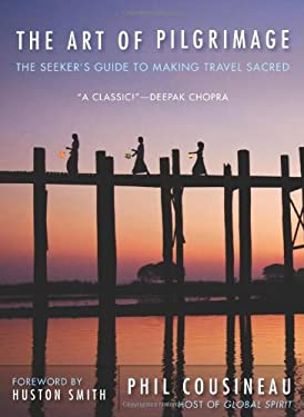 The Art of Pilgrimage: The Seeker's Guide to Making Travel Sacred 9781573245937