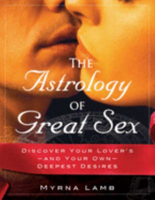 The Astrology of Great Sex: What Your Lover Wants 9781571745095