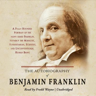 The Autobiography of Benjamin Franklin: A Fully Rounded Portrait of the Many-Sided Franklin, Notably the Moralist, Humanitarian, Scientist, and Unconv 9781572704954