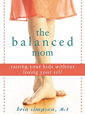The Balanced Mom: Raising Your Kids Without Losing Your Self 9781572244535