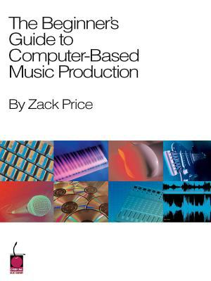 The Beginner's Guide to Computer-Based Music Production 9781575605647