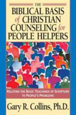 The Biblical Basis of Christian Counseling for People Helpers: Relating the Basic Teachings of Scripture to People's Problems 9781576830819