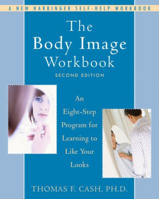 The Body Image Workbook: An Eight-Step Program for Learning to Like Your Looks 9781572245464